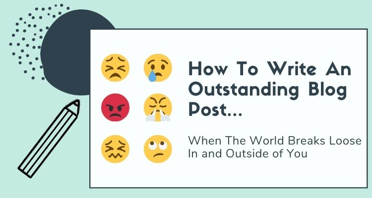 How To Write An Outstanding Blog Post When The World Breaks Loose (In and Outside of You)